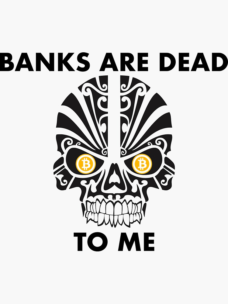 Banks are dead to me